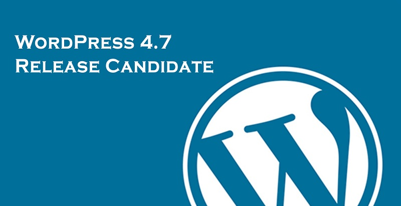 WordPress 4.7 Release Candidate is Now Out and Ready for Test Runs