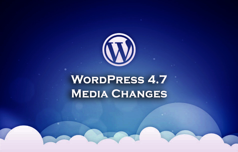 Way to WordPress 4.7 – Two Major Changes to the Media Component