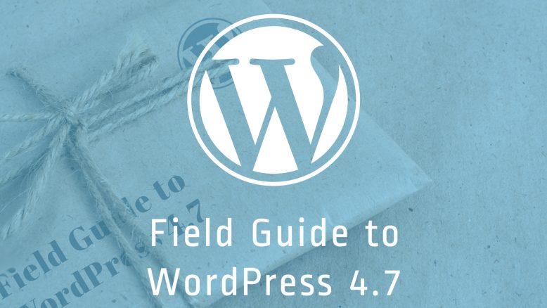 a field guide to WordPress 4.7