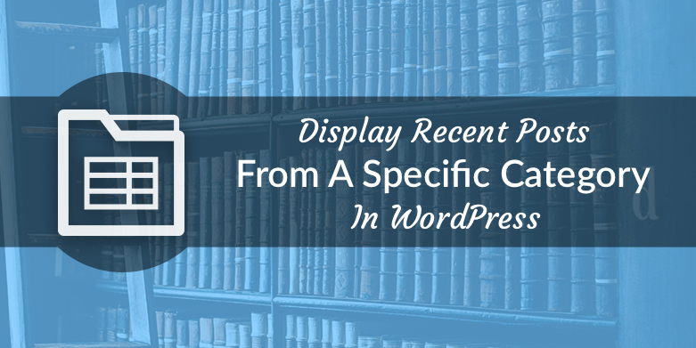 Display Recent Posts From A Specific Category In WordPress