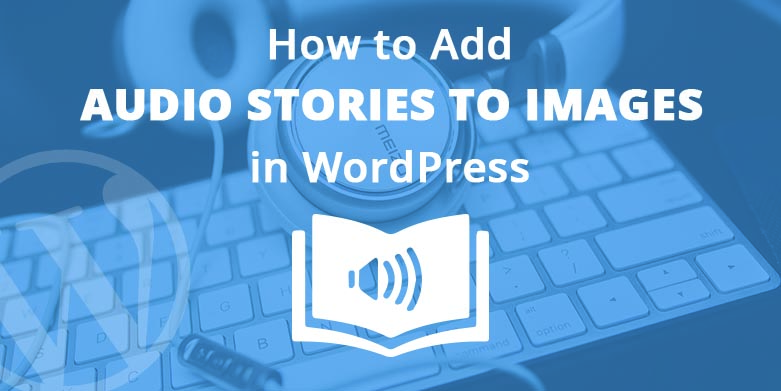 Adding Audio Stories to Images in WordPress – Bring your Images to Life