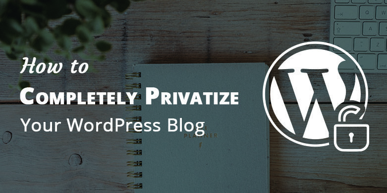 How to Completely Privatize Your WordPress Blog
