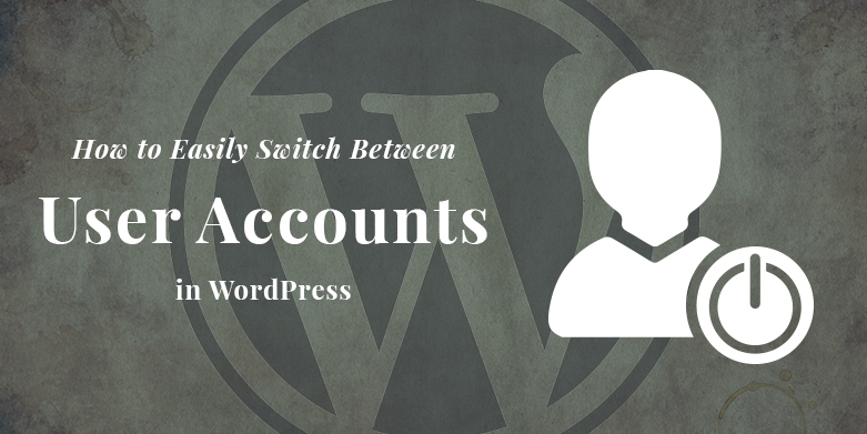 How to Easily Switch Between User Accounts in WordPress