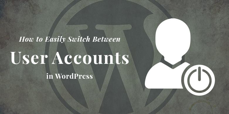 How to Easily Switch Between User Accounts in WordPress