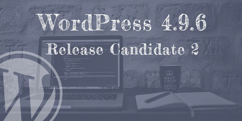 WordPress 4.9.6 Release Candidate 2 Now Available!