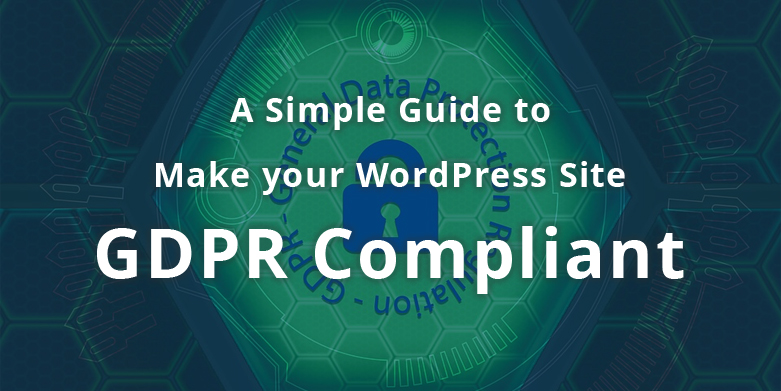 A Simple Guide to Make your WordPress Site GDPR Compliant