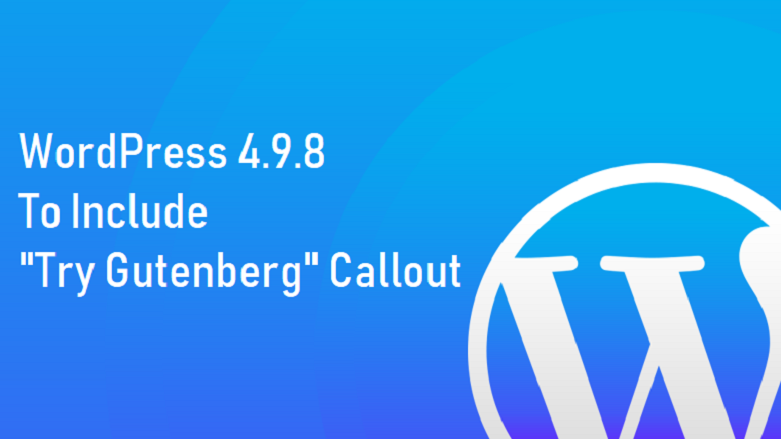 "WordPress 4.9.8 Release to Include ""Try Gutenberg"" Callout"