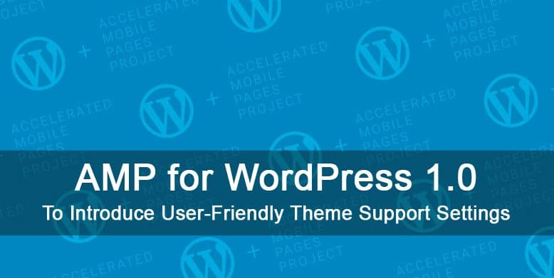 AMP for WordPress 1.0 to introduce user friendly theme support settings