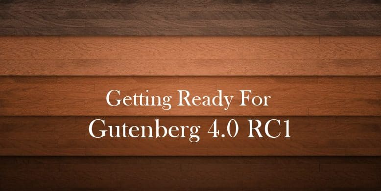 Getting Ready For Gutenberg 4.0 RC1
