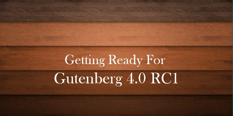 A Quick Update On the Upcoming Gutenberg 4.0 RC1